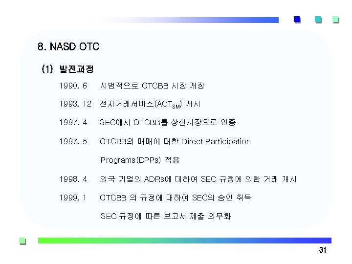 8. NASD OTC (1) 발전과정 1990. 6 시범적으로 OTCBB 시장 개장 1993. 12 전자거래서비스(ACTSM)