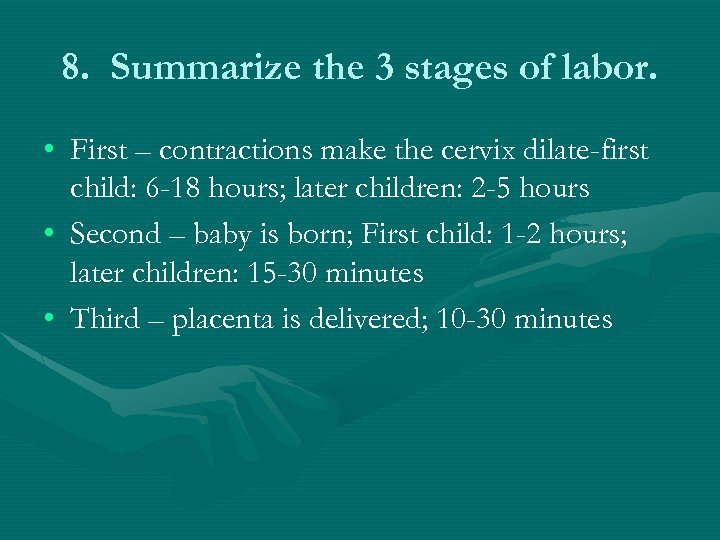 8. Summarize the 3 stages of labor. • First – contractions make the cervix