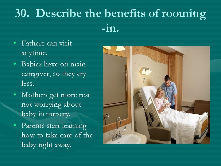 30. Describe the benefits of rooming -in. • Fathers can visit anytime. • Babies