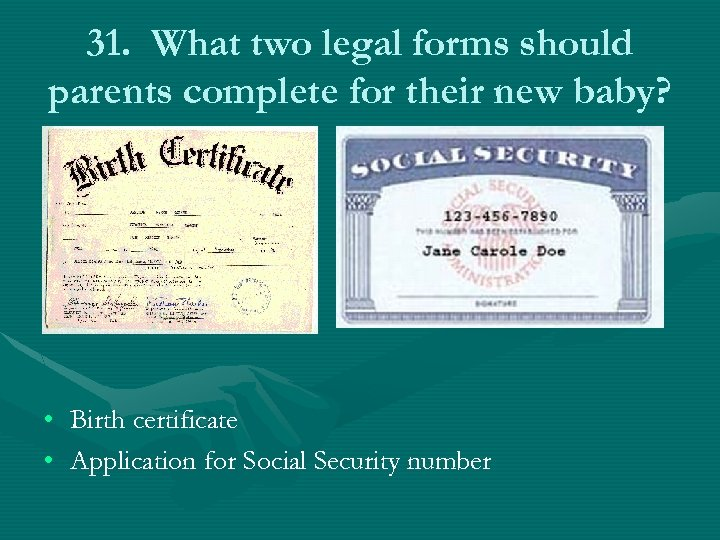 31. What two legal forms should parents complete for their new baby? • Birth