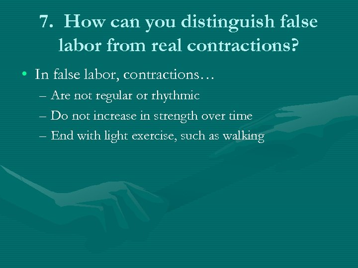 7. How can you distinguish false labor from real contractions? • In false labor,