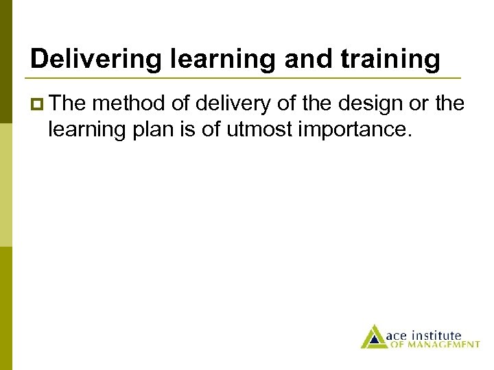 Delivering learning and training p The method of delivery of the design or the