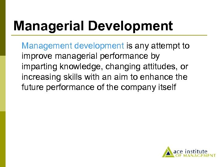 Managerial Development Management development is any attempt to improve managerial performance by imparting knowledge,