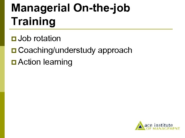 Managerial On-the-job Training p Job rotation p Coaching/understudy approach p Action learning