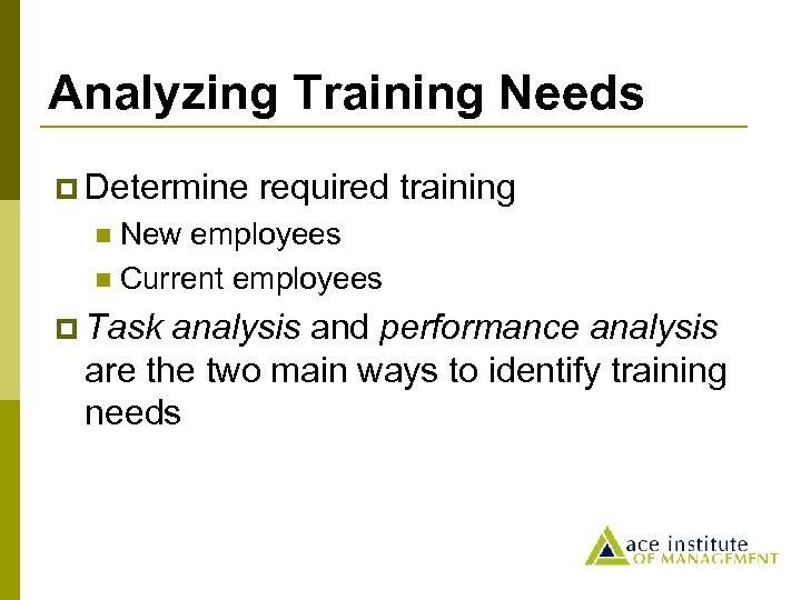 Analyzing Training Needs p Determine required training New employees n Current employees n p