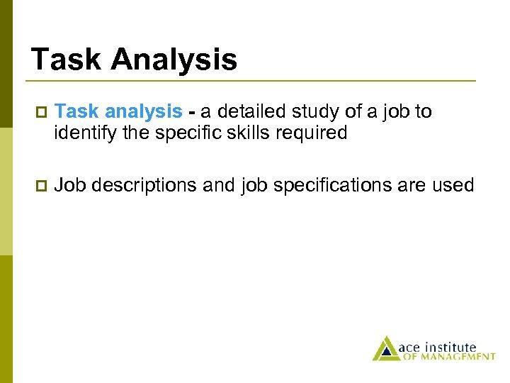 Task Analysis p Task analysis - a detailed study of a job to identify