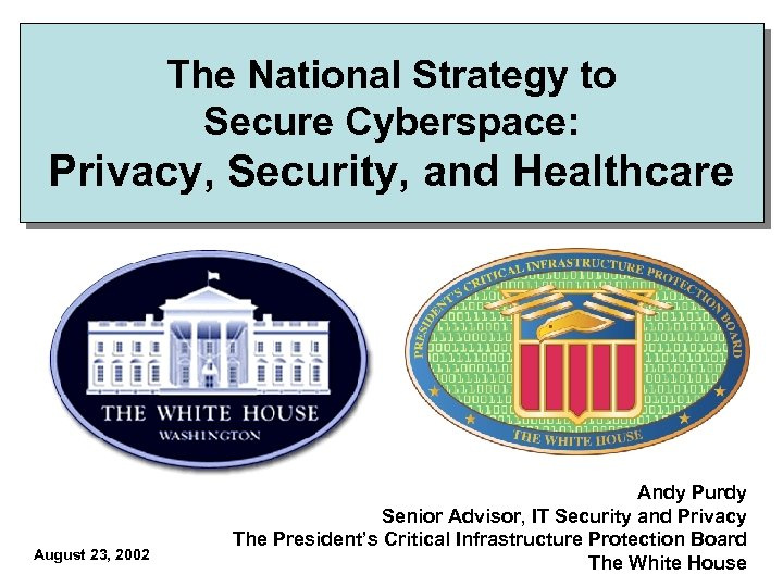 The National Strategy to Secure Cyberspace: Privacy, Security, and Healthcare August 23, 2002 Andy