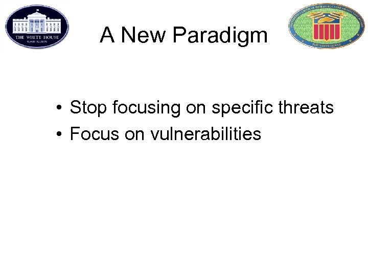 A New Paradigm • Stop focusing on specific threats • Focus on vulnerabilities