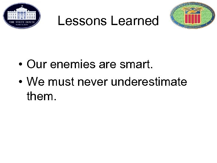 Lessons Learned • Our enemies are smart. • We must never underestimate them.