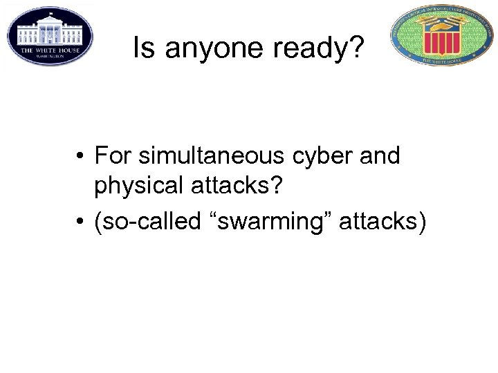 """Is anyone ready? • For simultaneous cyber and physical attacks? • (so-called """"swarming"""" attacks)"""
