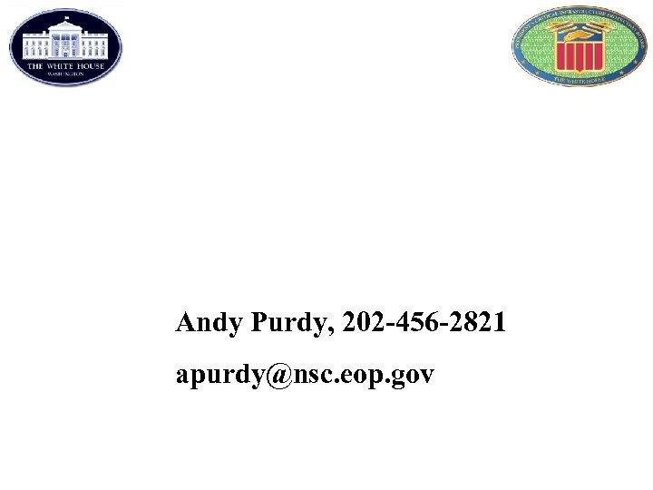 Andy Purdy, 202 -456 -2821 apurdy@nsc. eop. gov