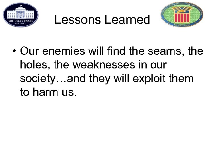 Lessons Learned • Our enemies will find the seams, the holes, the weaknesses in