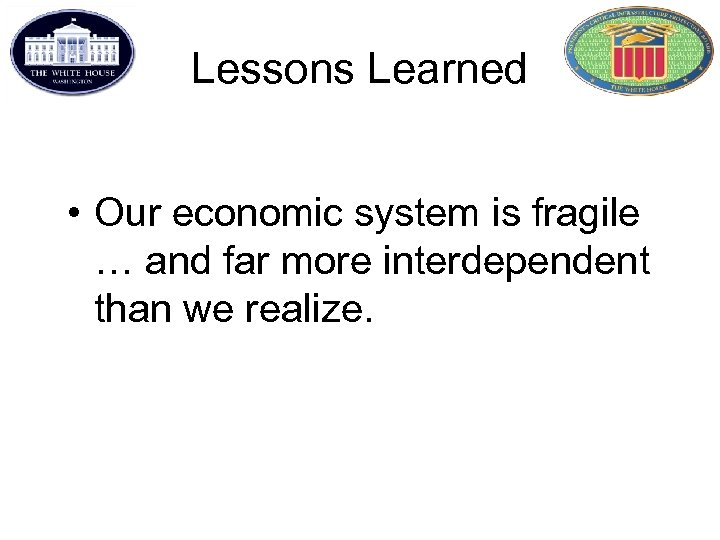 Lessons Learned • Our economic system is fragile … and far more interdependent than