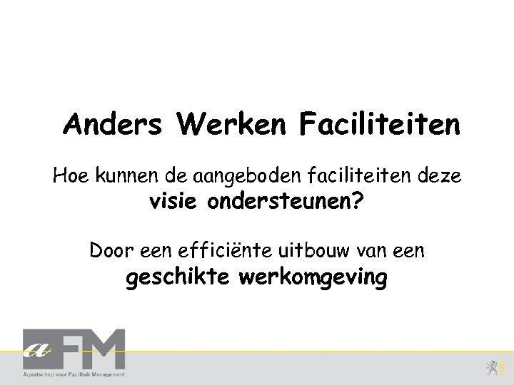 Anders Werken Faciliteiten Hoe kunnen de aangeboden faciliteiten deze visie ondersteunen? Door een efficiënte