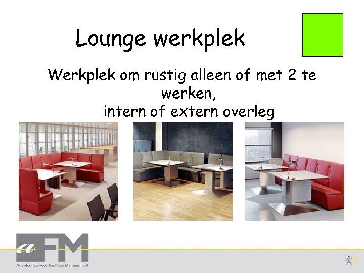 Lounge werkplek Werkplek om rustig alleen of met 2 te werken, intern of extern