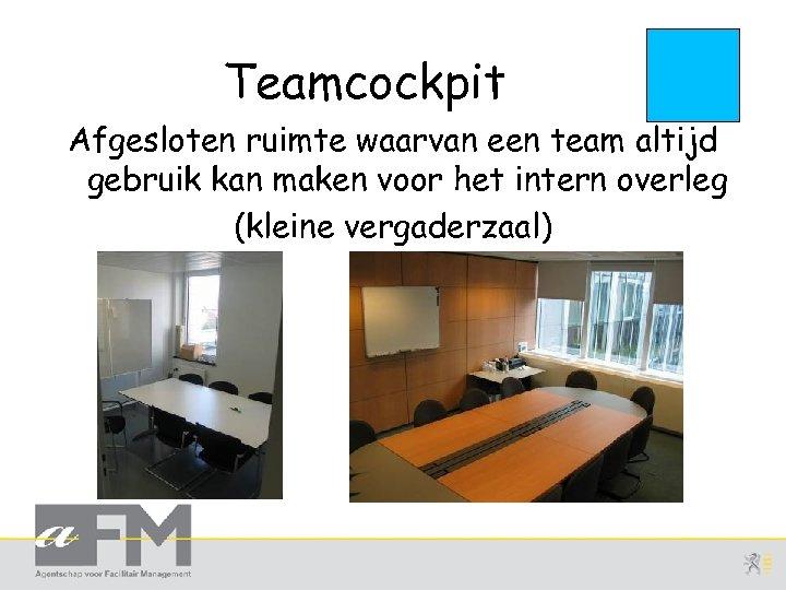 Teamcockpit Afgesloten ruimte waarvan een team altijd gebruik kan maken voor het intern overleg