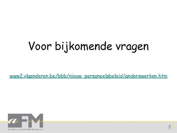 Voor bijkomende vragen www 2. vlaanderen. be/bbb/nieuw_personeelsbeleid/anderswerken. htm