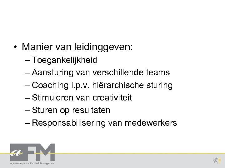 • Manier van leidinggeven: – Toegankelijkheid – Aansturing van verschillende teams – Coaching
