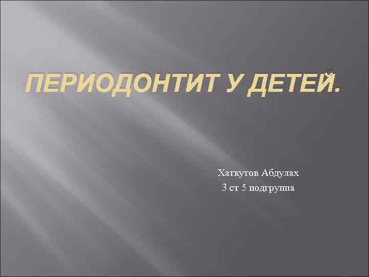 ПЕРИОДОНТИТ У ДЕТЕЙ. Хаткутов Абдулах 3 ст 5 подгруппа