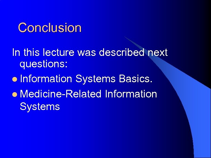 Conclusion In this lecture was described next questions: l Information Systems Basics. l Medicine-Related