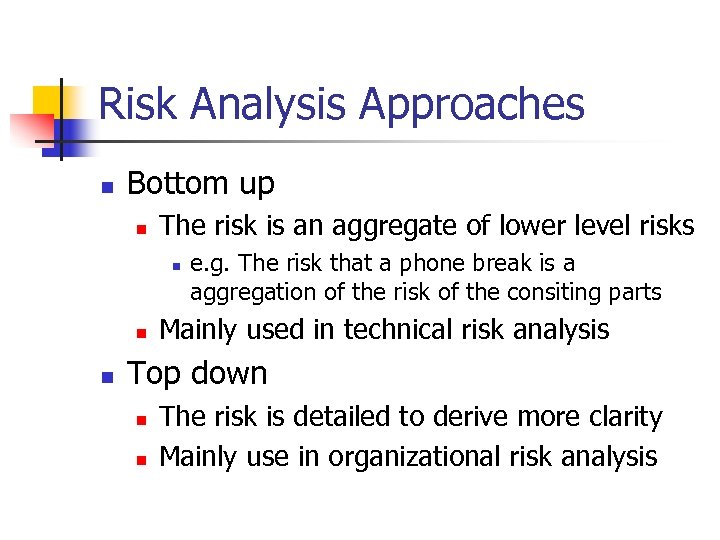 Risk Analysis Approaches n Bottom up n The risk is an aggregate of lower