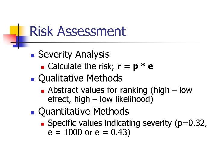Risk Assessment n Severity Analysis n n Qualitative Methods n n Calculate the risk;