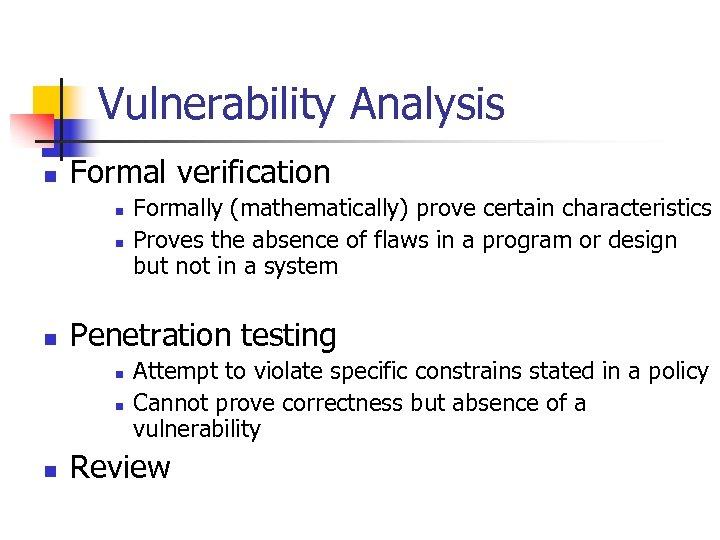 Vulnerability Analysis n Formal verification n Penetration testing n n n Formally (mathematically) prove