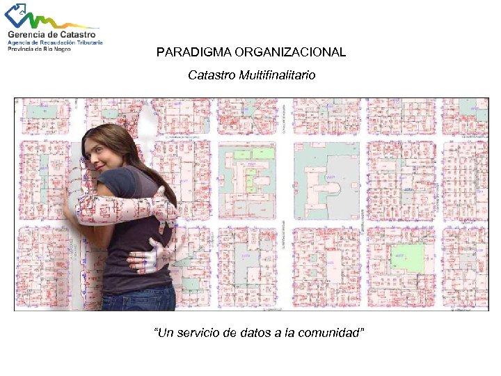 """PARADIGMA ORGANIZACIONAL Catastro Multifinalitario """"Un servicio de datos a la comunidad"""""""