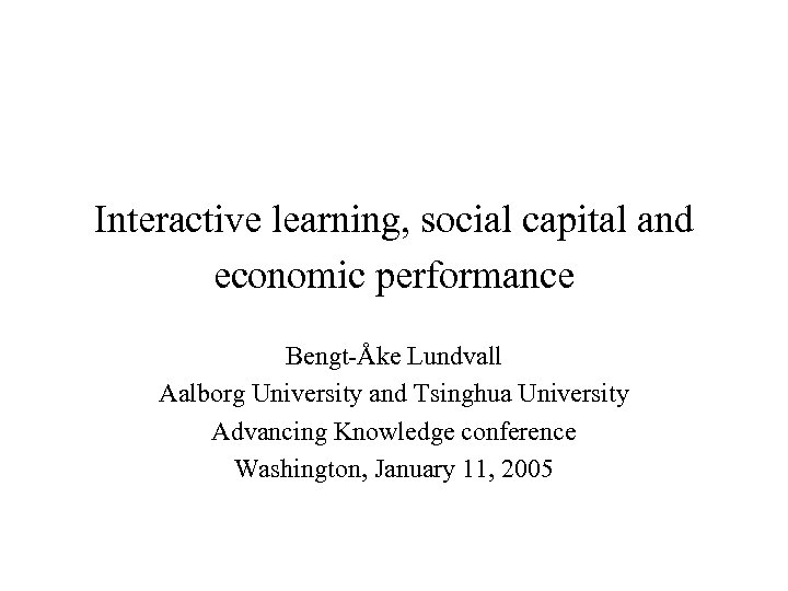 Interactive learning, social capital and economic performance Bengt-Åke Lundvall Aalborg University and Tsinghua University