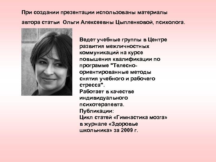 При создании презентации использованы материалы автора статьи Ольги Алексеевны Цыпленковой, психолога. Ведет учебные группы