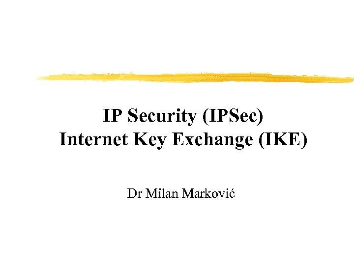 IP Security (IPSec) Internet Key Exchange (IKE) Dr Milan Marković