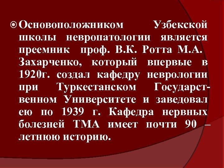 Основоположником Узбекской школы невропатологии является преемник проф. В. К. Ротта М. А. Захарченко,