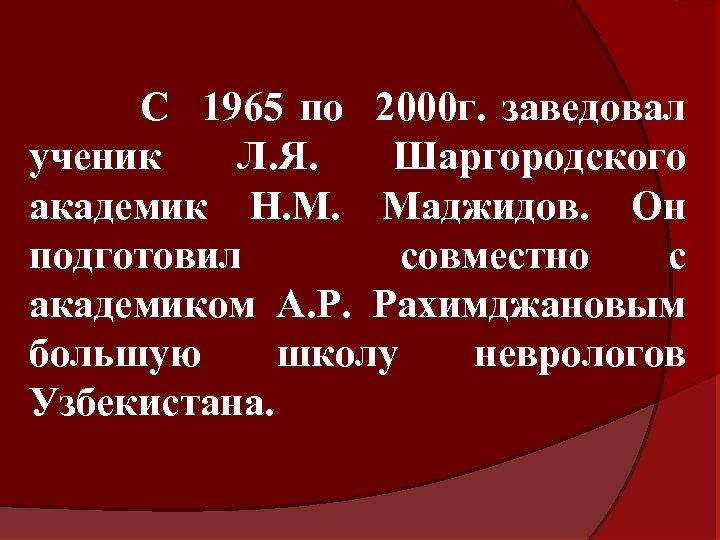 С 1965 по 2000 г. заведовал ученик Л. Я. Шаргородского академик Н. М. Маджидов.
