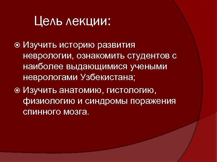 Цель лекции: Изучить историю развития неврологии, ознакомить студентов с наиболее выдающимися учеными неврологами Узбекистана;