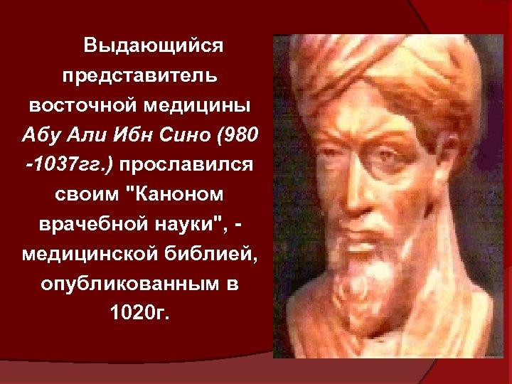 Выдающийся представитель восточной медицины Абу Али Ибн Сино (980 -1037 гг. ) прославился своим