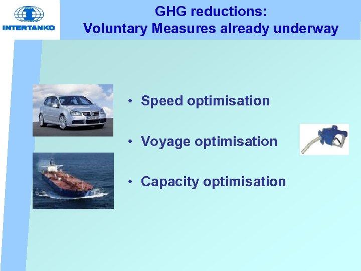 GHG reductions: Voluntary Measures already underway • Speed optimisation • Voyage optimisation • Capacity