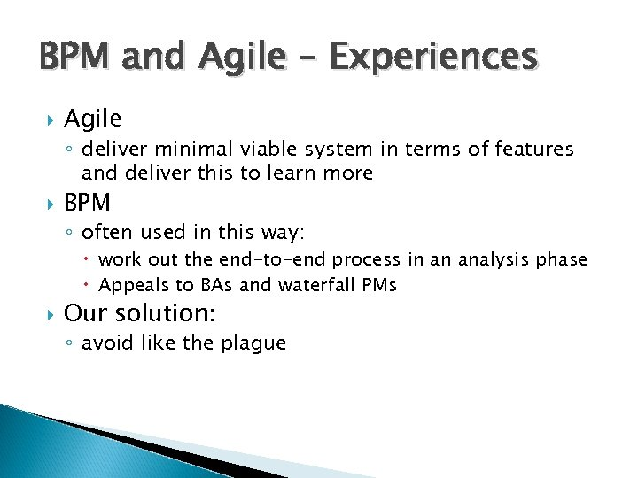 BPM and Agile – Experiences Agile ◦ deliver minimal viable system in terms of