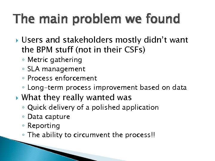 The main problem we found Users and stakeholders mostly didn't want the BPM stuff