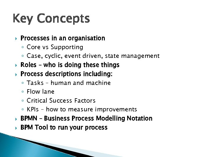Key Concepts Processes in an organisation ◦ Core vs Supporting ◦ Case, cyclic, event