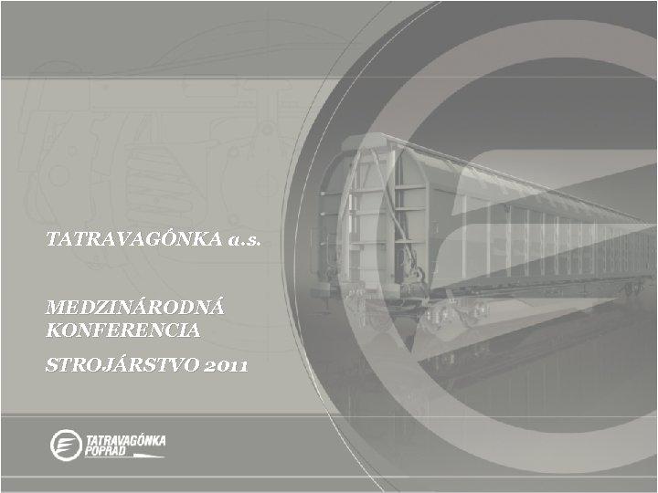 TATRAVAGÓNKA a. s. MEDZINÁRODNÁ KONFERENCIA STROJÁRSTVO 2011