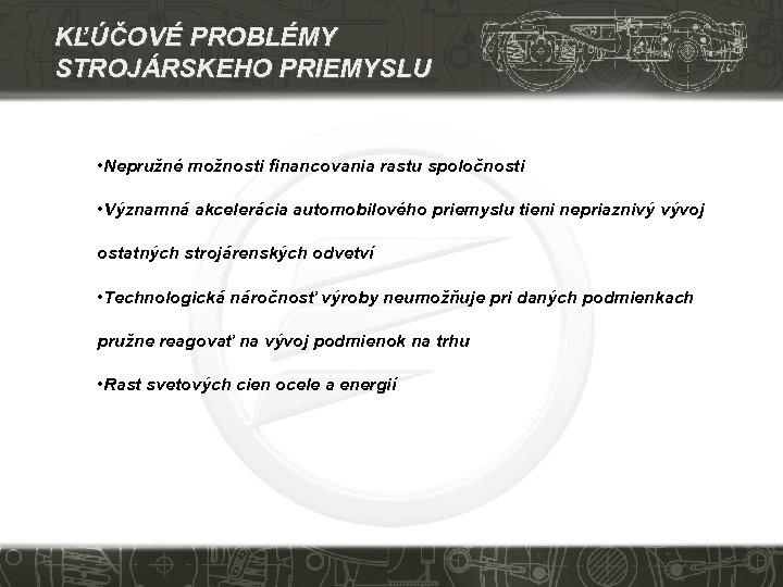 KĽÚČOVÉ PROBLÉMY STROJÁRSKEHO PRIEMYSLU • Nepružné možnosti financovania rastu spoločnosti • Významná akcelerácia automobilového