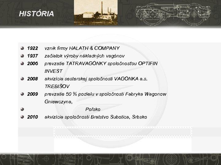HISTÓRIA 1922 vznik firmy HALATH & COMPANY 1937 začiatok výroby nákladných vagónov 2006 prevzatie