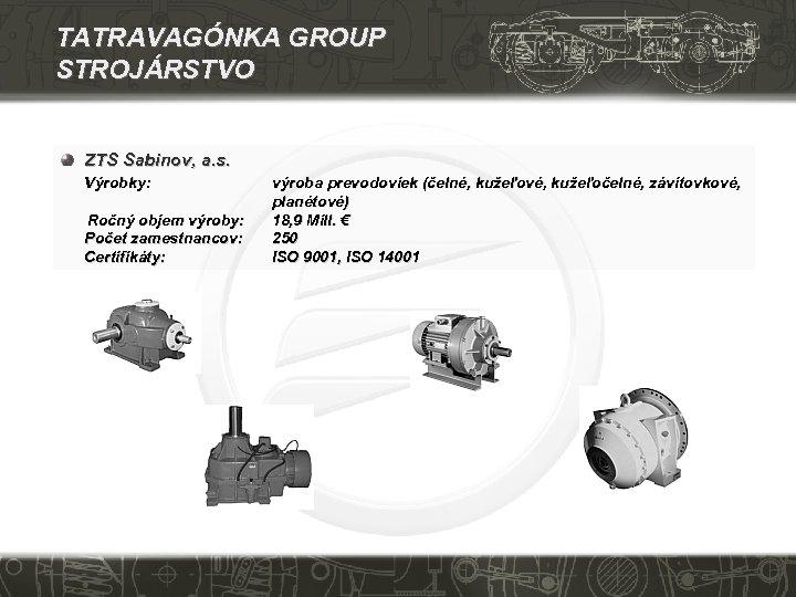 TATRAVAGÓNKA GROUP STROJÁRSTVO ZTS Sabinov, a. s. Výrobky: Ročný objem výroby: Počet zamestnancov: Certifikáty: