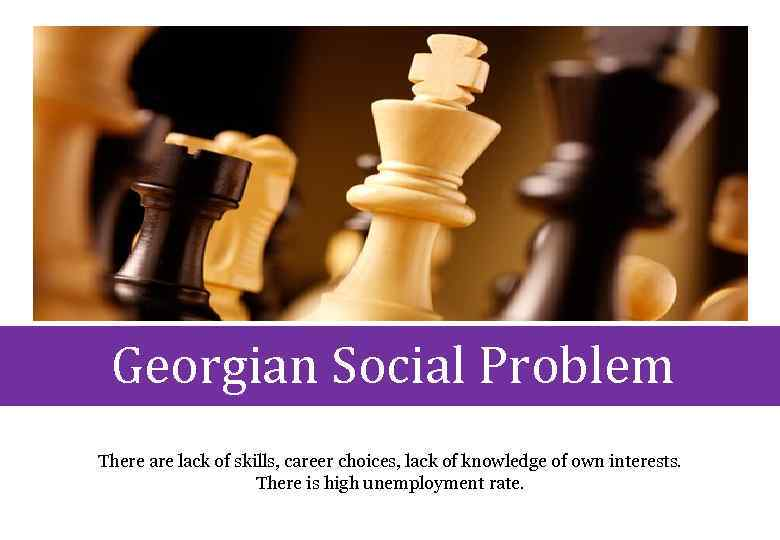 Georgian Social Problem There are lack of skills, career choices, lack of knowledge of