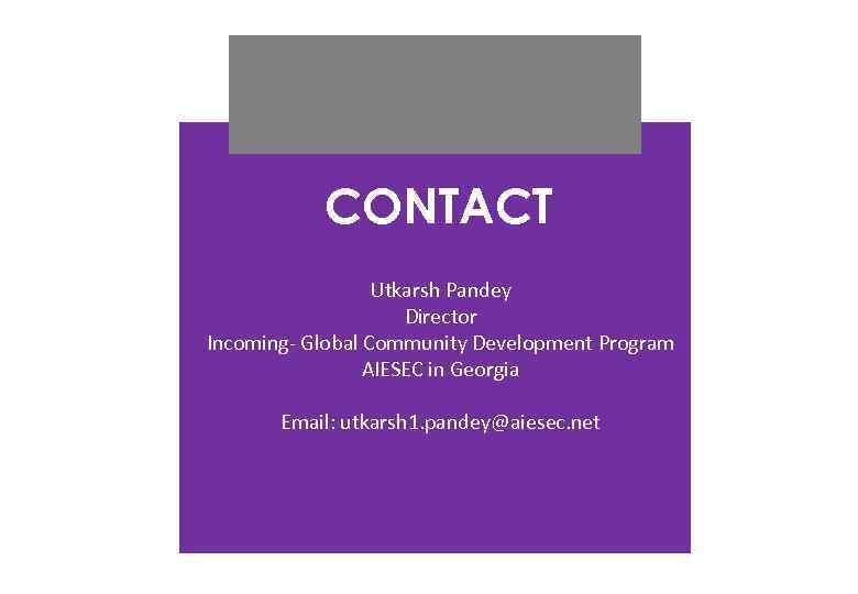 CONTACT Utkarsh Pandey Director Incoming- Global Community Development Program AIESEC in Georgia Email: utkarsh