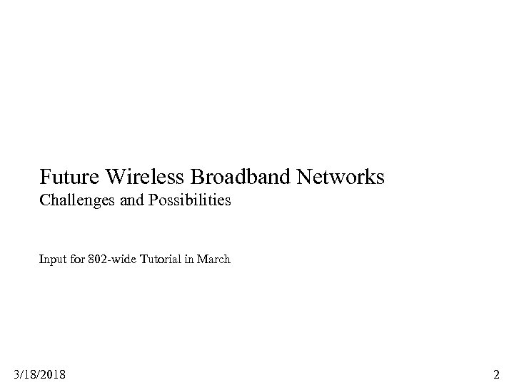 Future Wireless Broadband Networks Challenges and Possibilities Input for 802 -wide Tutorial in March