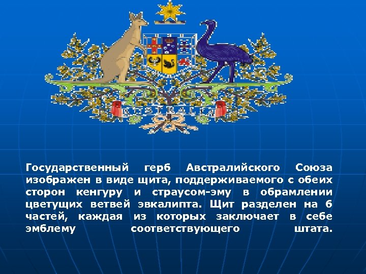 Государственный герб Австралийского Союза изображен в виде щита, поддерживаемого с обеих сторон кенгуру и