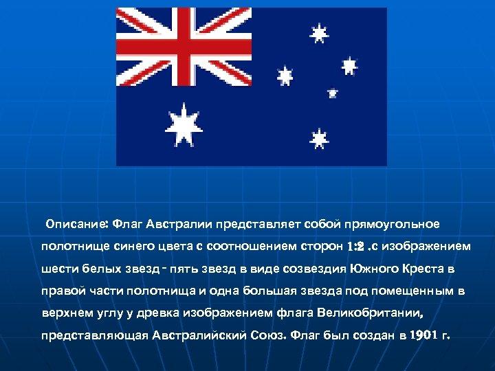 Описание: Флаг Австралии представляет собой прямоугольное полотнище синего цвета с соотношением сторон 1: 2.