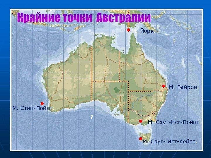 Крайние точки Австралии М. Йорк. ? М. Байрон. М. Стип-Пойнт. ? М. Саут-Ист-Пойнт. М.