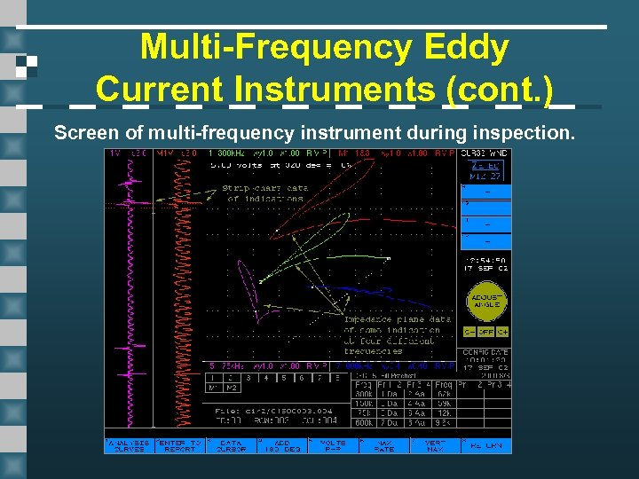 Multi-Frequency Eddy Current Instruments (cont. ) Screen of multi-frequency instrument during inspection.